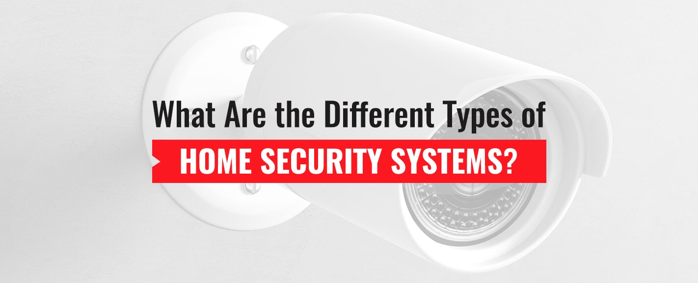 What are the Different Types of Home Security Systems?