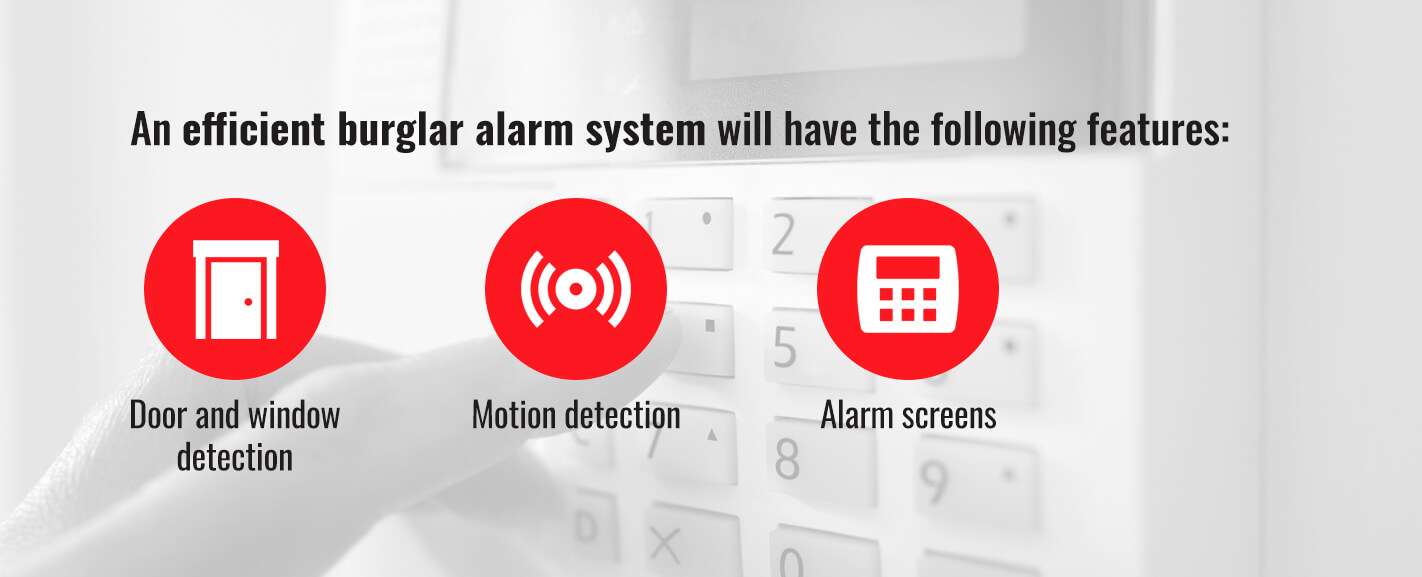 An efficient burglar alarm system will have the following features: door and window detection, motion detection, and alarm screens.