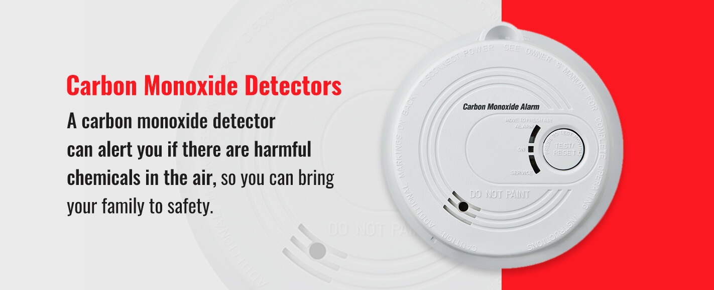 Carbon Monoxide Detectors: A carbon monoxide detector can alert you if there are harmful chemicals in the air, so you can bring your family to safety.